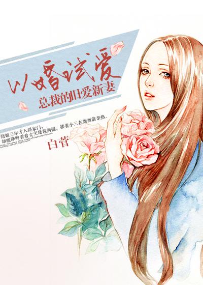 [花语书坊]白菅小说《以婚试爱:总裁的旧爱新妻》全本在线阅读