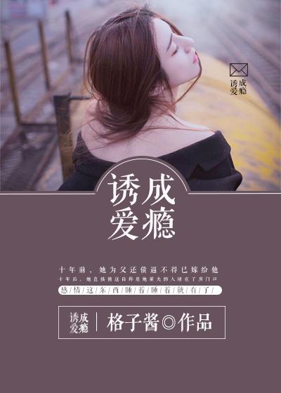 [花语书坊]格子酱小说《诱爱成瘾》全本在线阅读