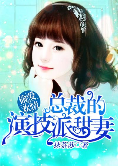 [花语书坊]抹茶苏小说《偷爱欢情:总裁的演技派甜妻》全本在线阅读